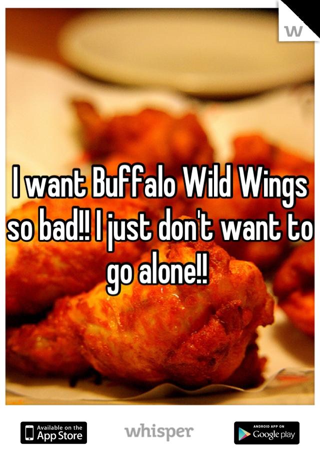 I want Buffalo Wild Wings so bad!! I just don't want to go alone!!