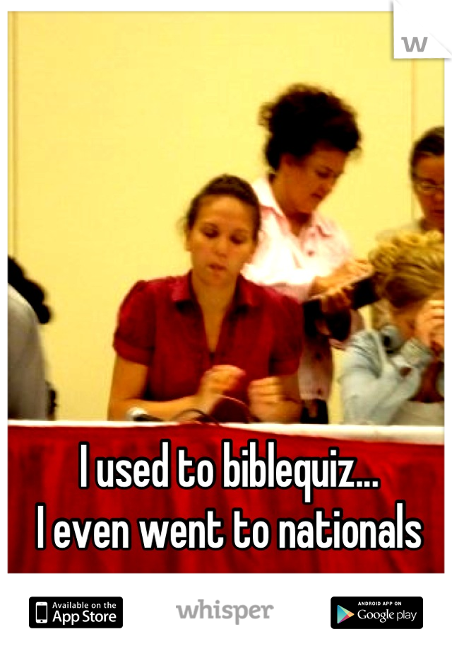 I used to biblequiz... I even went to nationals
