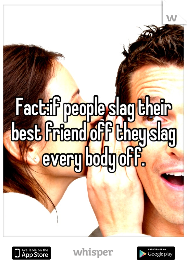 Fact:if people slag their best friend off they slag every body off.