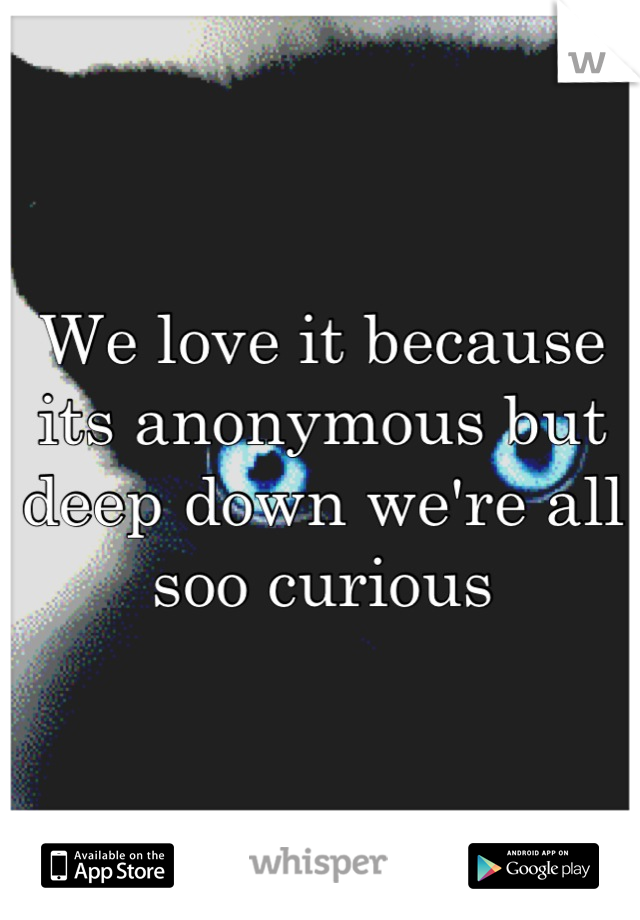 We love it because its anonymous but deep down we're all soo curious