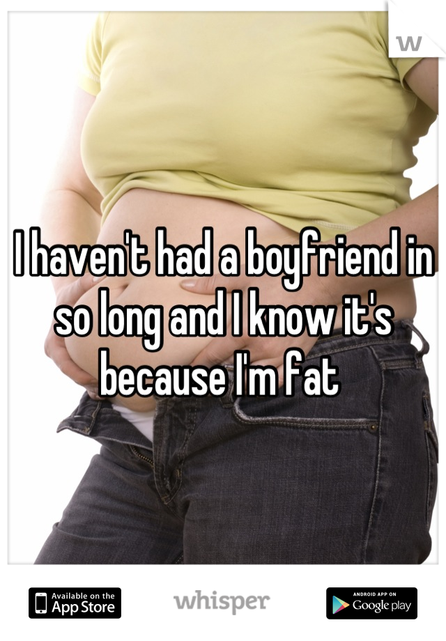 I haven't had a boyfriend in so long and I know it's because I'm fat
