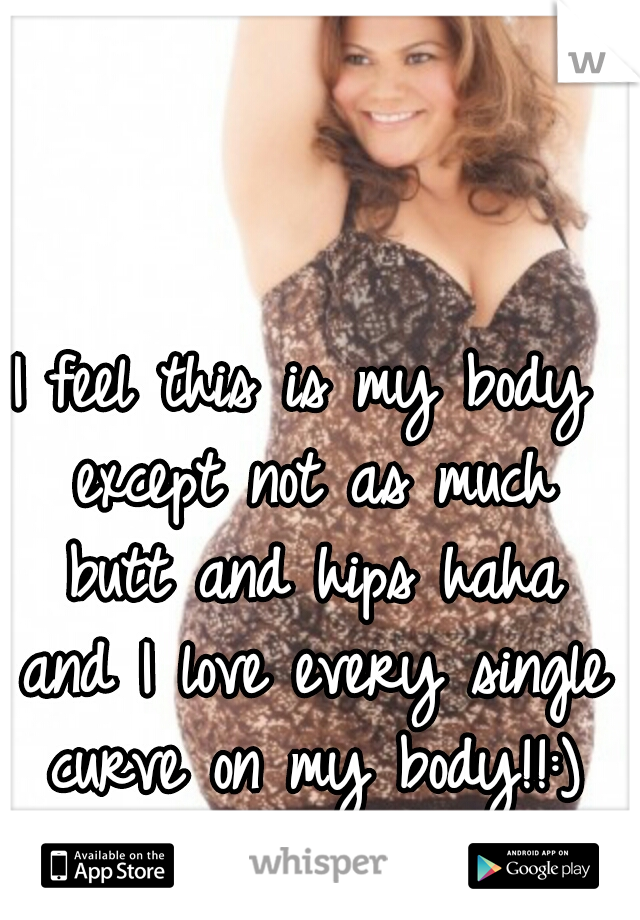 I feel this is my body except not as much butt and hips haha and I love every single curve on my body!!:)
