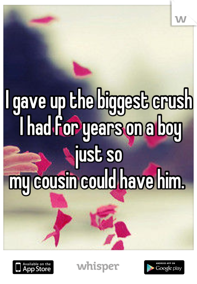 I gave up the biggest crush  I had for years on a boy just so  my cousin could have him.