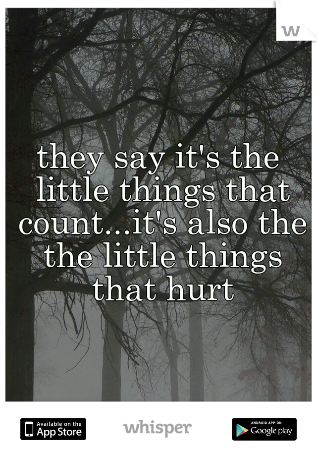 they say it's the little things that count...it's also the the little things that hurt