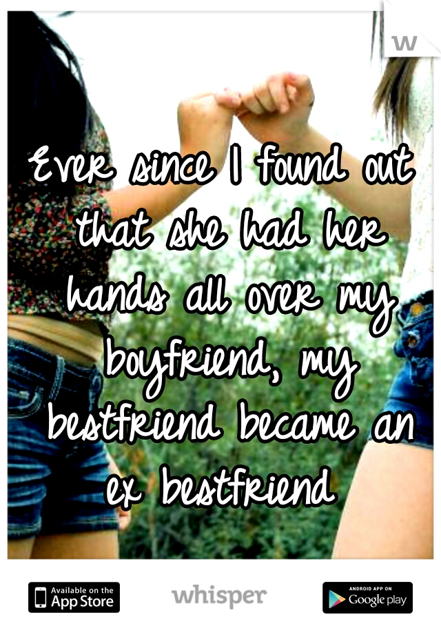 Ever since I found out that she had her hands all over my boyfriend, my bestfriend became an ex bestfriend