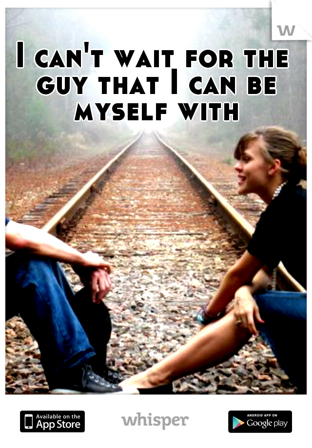 I can't wait for the guy that I can be myself with