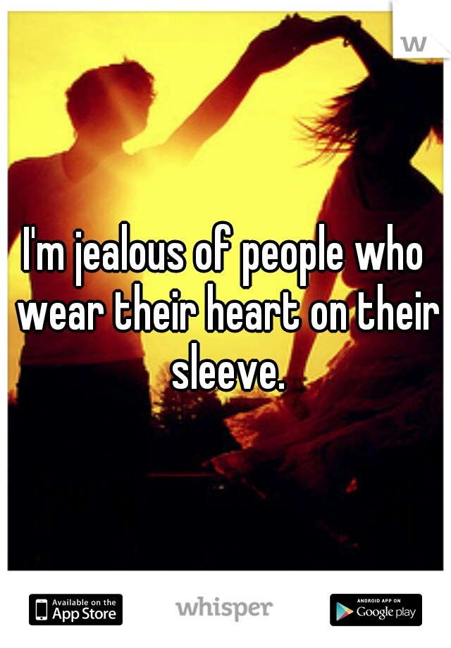 I'm jealous of people who wear their heart on their sleeve.