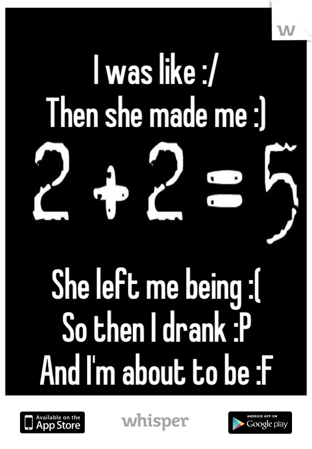 I was like :/ Then she made me :)    She left me being :( So then I drank :P And I'm about to be :F