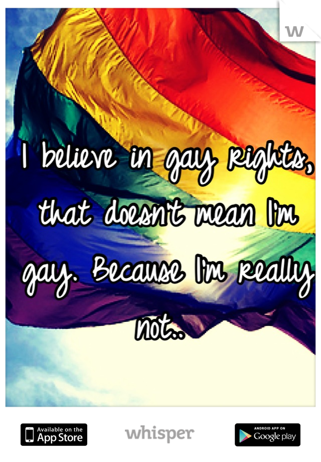 I believe in gay rights, that doesn't mean I'm gay. Because I'm really not..