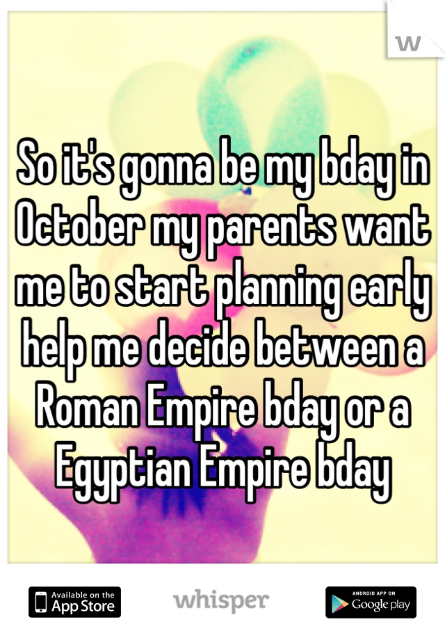So it's gonna be my bday in October my parents want me to start planning early help me decide between a Roman Empire bday or a Egyptian Empire bday