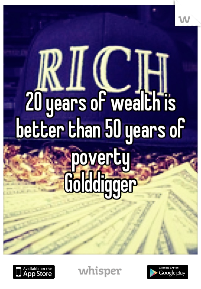 20 years of wealth is better than 50 years of poverty  Golddigger