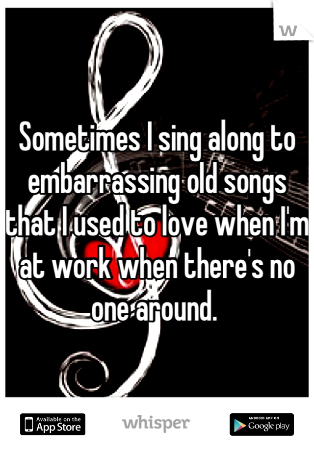 Sometimes I sing along to embarrassing old songs that I used to love when I'm at work when there's no one around.