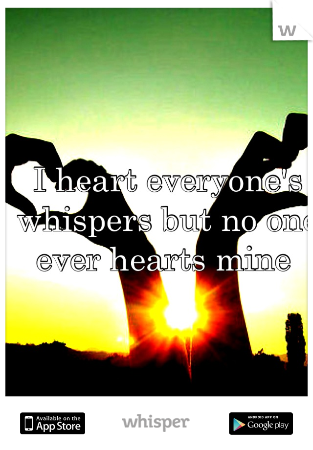 I heart everyone's whispers but no one ever hearts mine