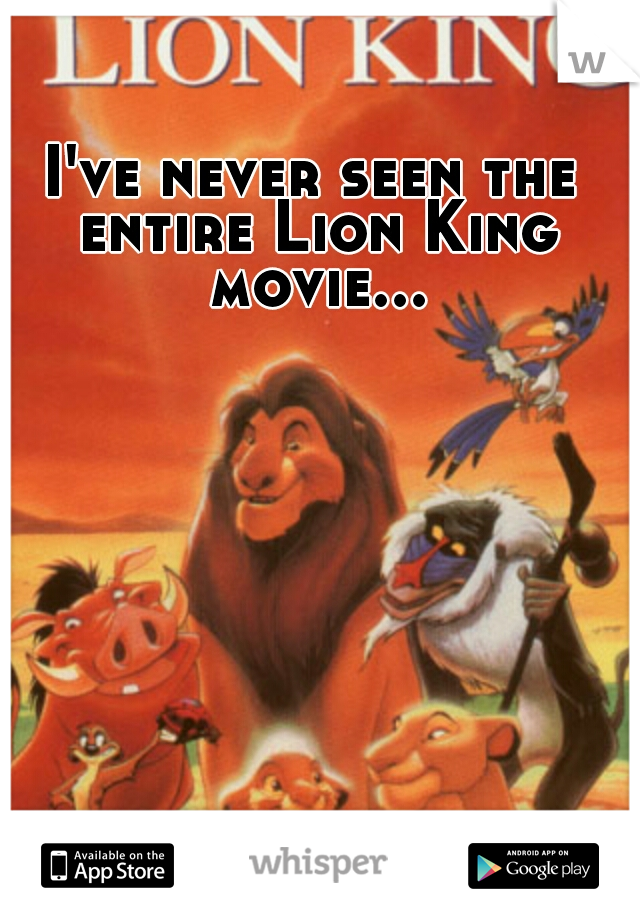 I've never seen the entire Lion King movie...