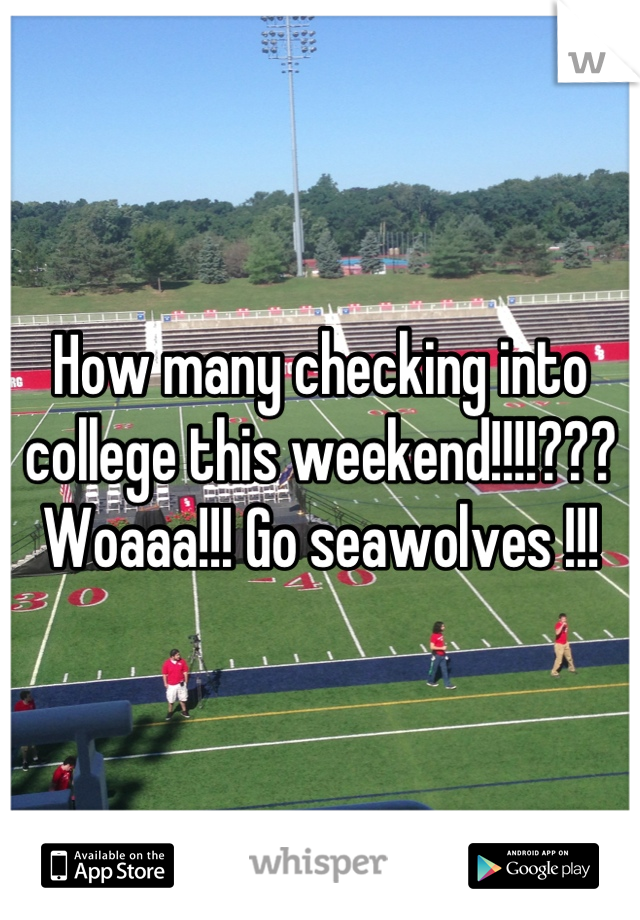 How many checking into college this weekend!!!!??? Woaaa!!! Go seawolves !!!