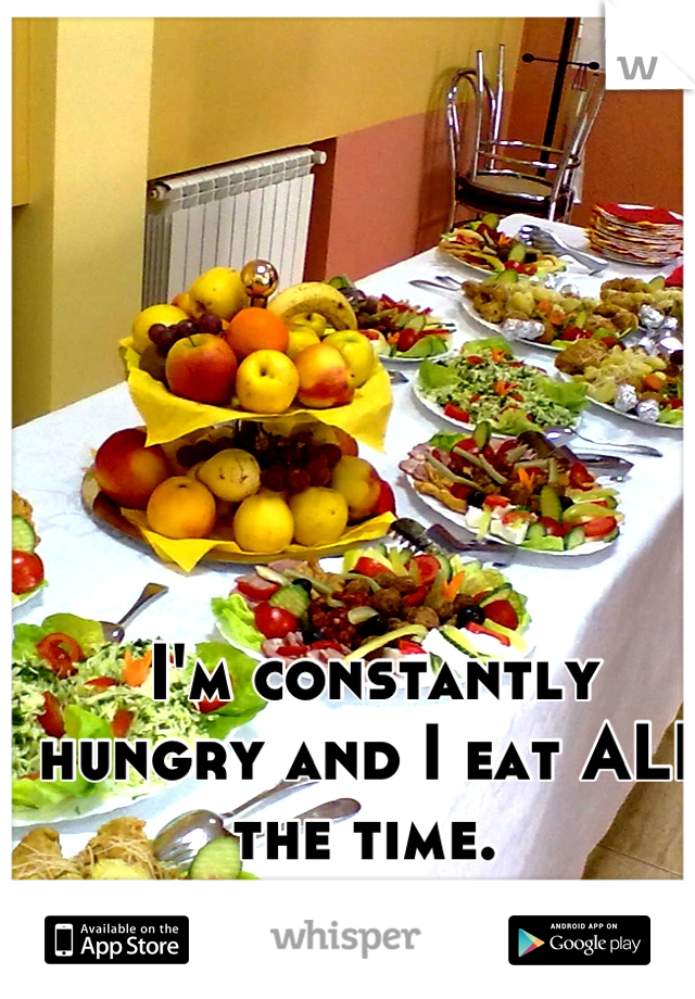 I'm constantly hungry and I eat ALL the time.