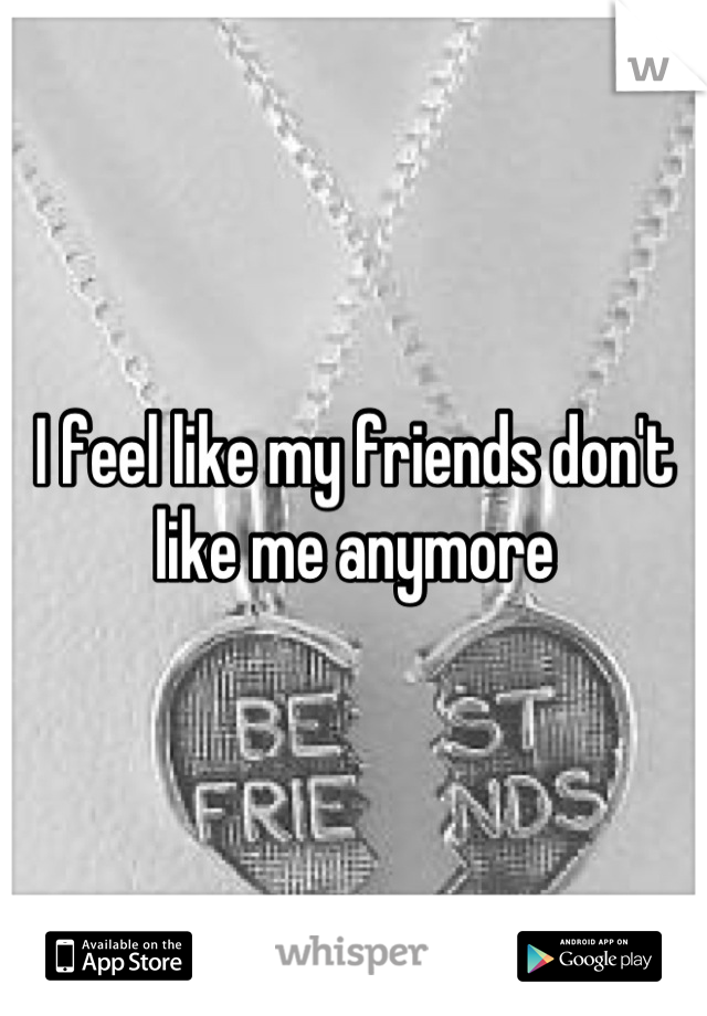 I feel like my friends don't like me anymore