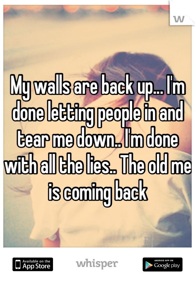 My walls are back up... I'm done letting people in and tear me down.. I'm done with all the lies.. The old me is coming back