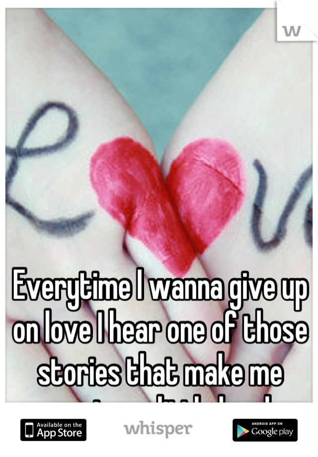 Everytime I wanna give up on love I hear one of those stories that make me wanna try a little harder.