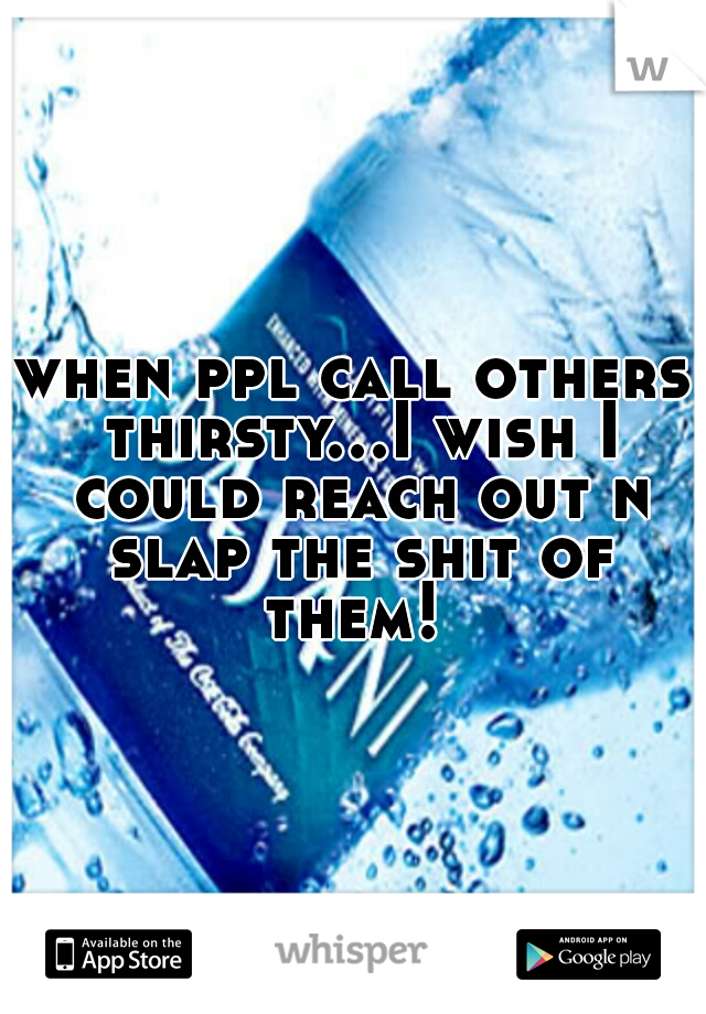 when ppl call others thirsty...I wish I could reach out n slap the shit of them!