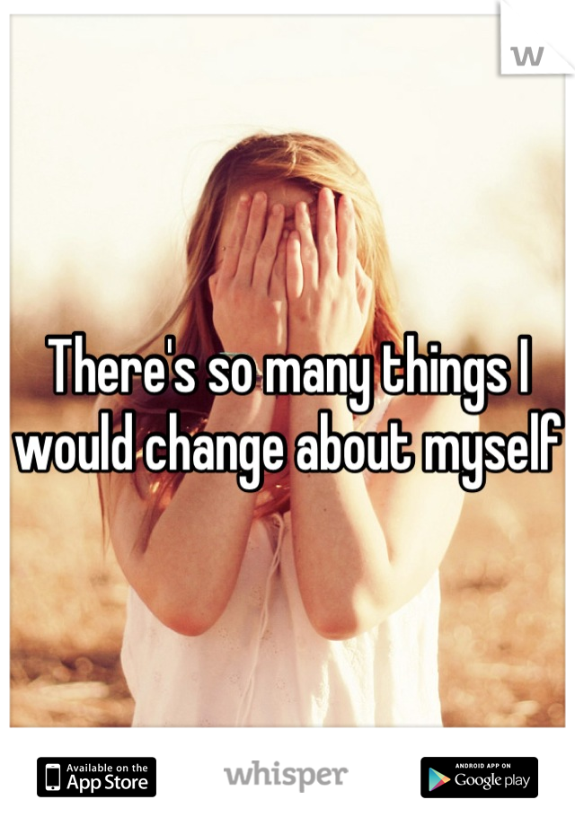 There's so many things I would change about myself