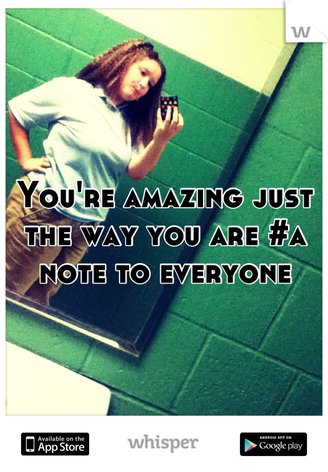 You're amazing just the way you are #a note to everyone