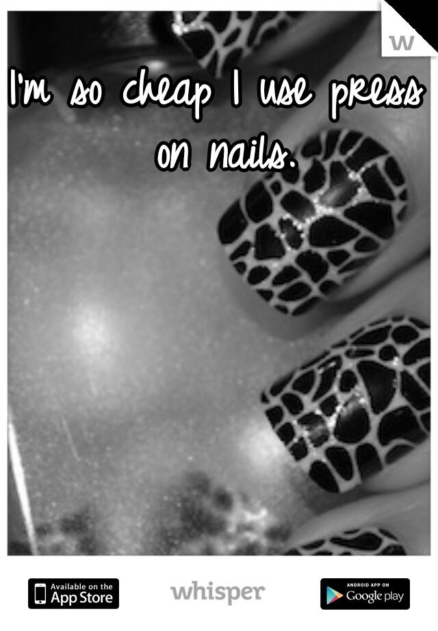 I'm so cheap I use press on nails.
