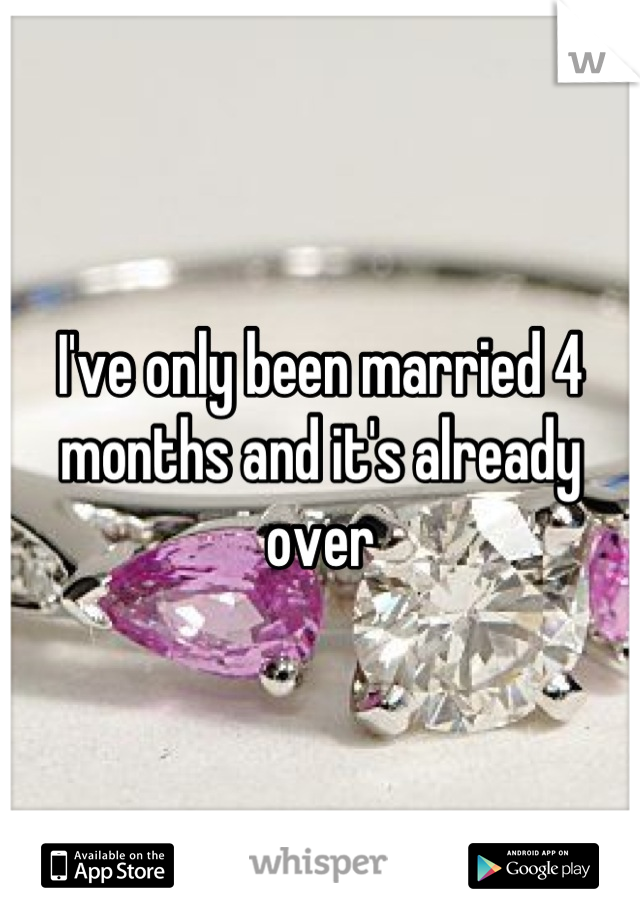 I've only been married 4 months and it's already over