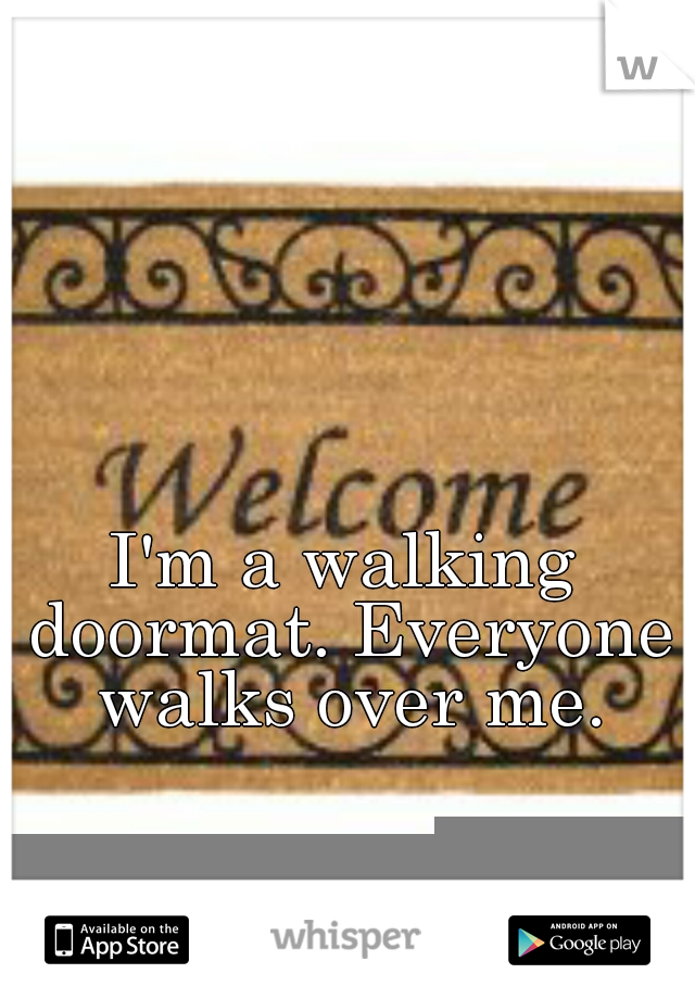 I'm a walking doormat. Everyone walks over me.