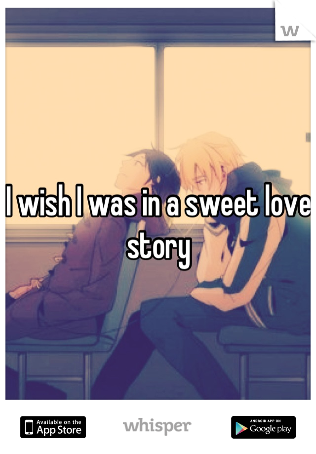 I wish I was in a sweet love story