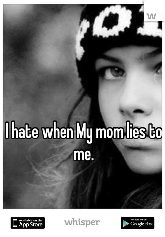 I hate when My mom lies to me.