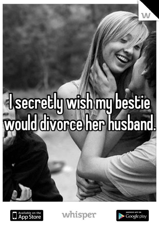 I secretly wish my bestie would divorce her husband.