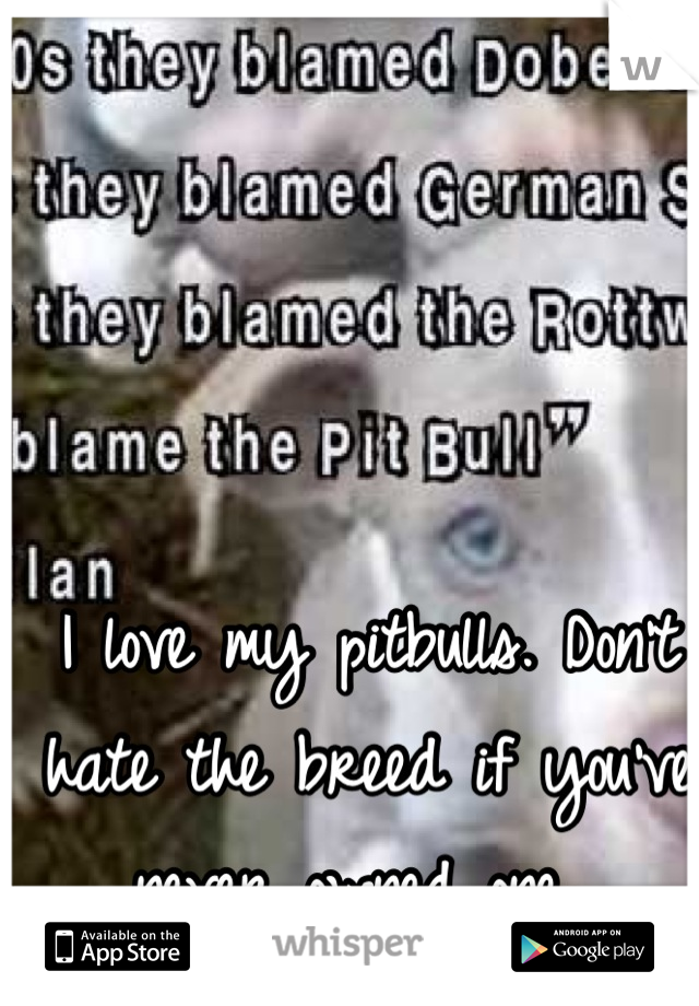 I love my pitbulls. Don't hate the breed if you've never owned one.
