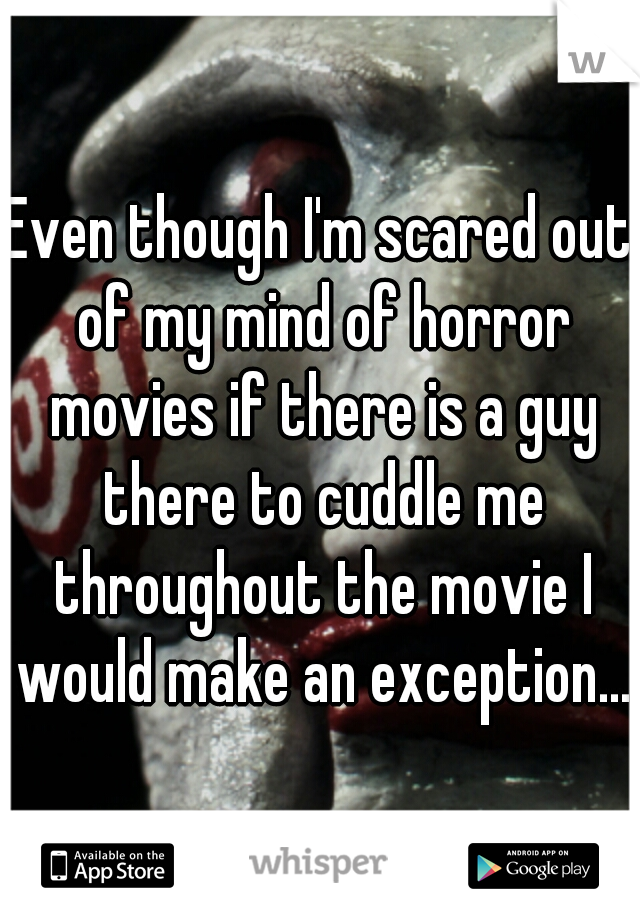 Even though I'm scared out of my mind of horror movies if there is a guy there to cuddle me throughout the movie I would make an exception...