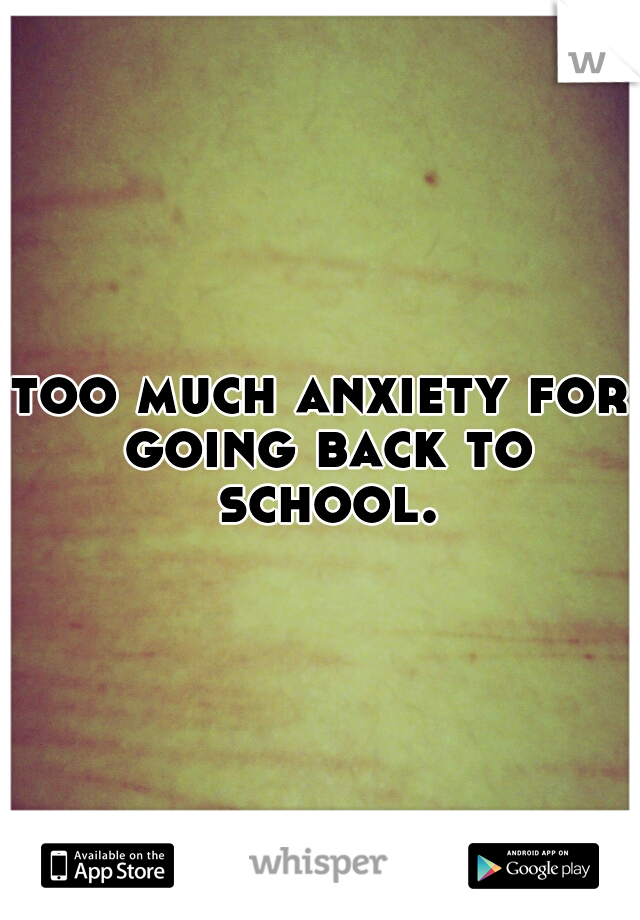 too much anxiety for going back to school.