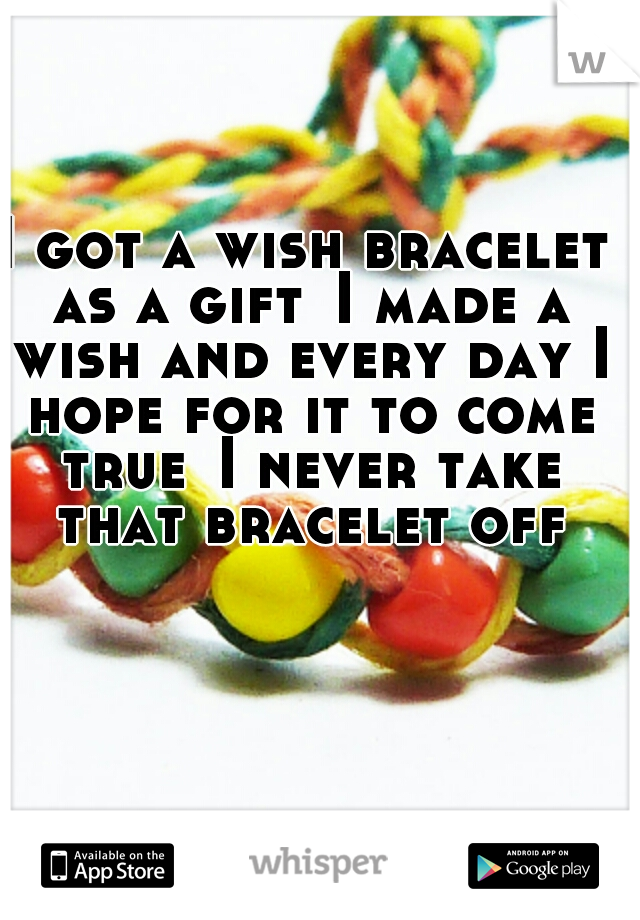 I got a wish bracelet as a gift I made a wish and every day I hope for it to come true I never take that bracelet off