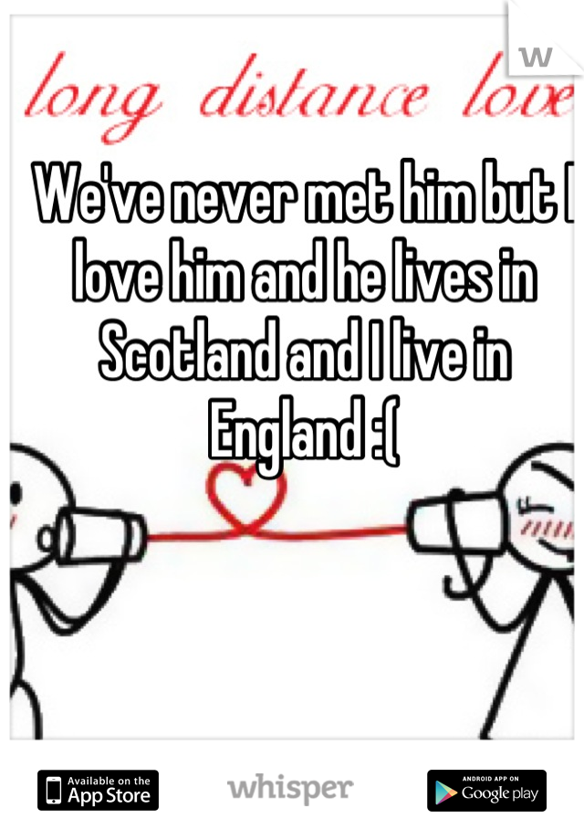 We've never met him but I love him and he lives in Scotland and I live in England :(