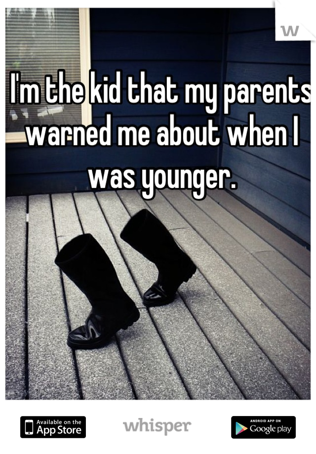 I'm the kid that my parents warned me about when I was younger.