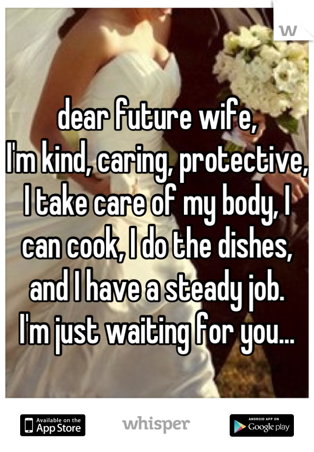 dear future wife, I'm kind, caring, protective, I take care of my body, I can cook, I do the dishes, and I have a steady job. I'm just waiting for you...