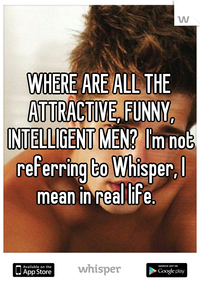 WHERE ARE ALL THE ATTRACTIVE, FUNNY, INTELLIGENT MEN?  I'm not referring to Whisper, I mean in real life.
