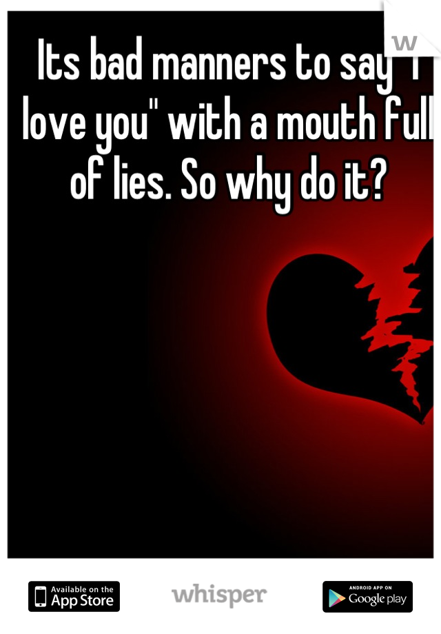 """Its bad manners to say """"I love you"""" with a mouth full of lies. So why do it?"""