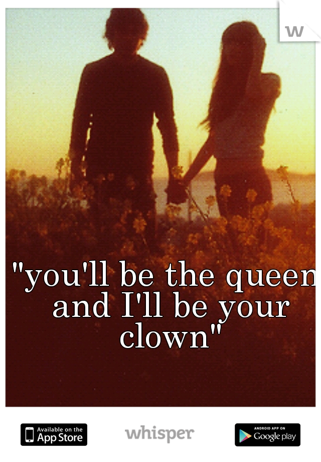 """""""you'll be the queen and I'll be your clown"""""""