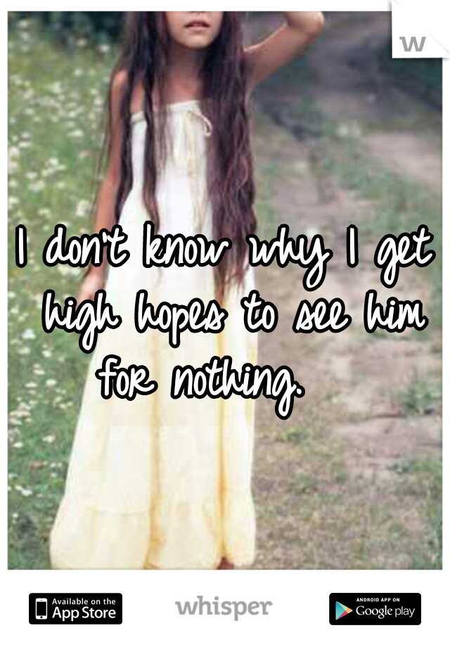 I don't know why I get high hopes to see him for nothing.