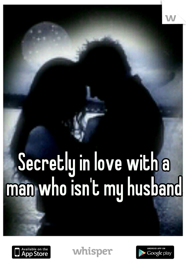 Secretly in love with a man who isn't my husband.