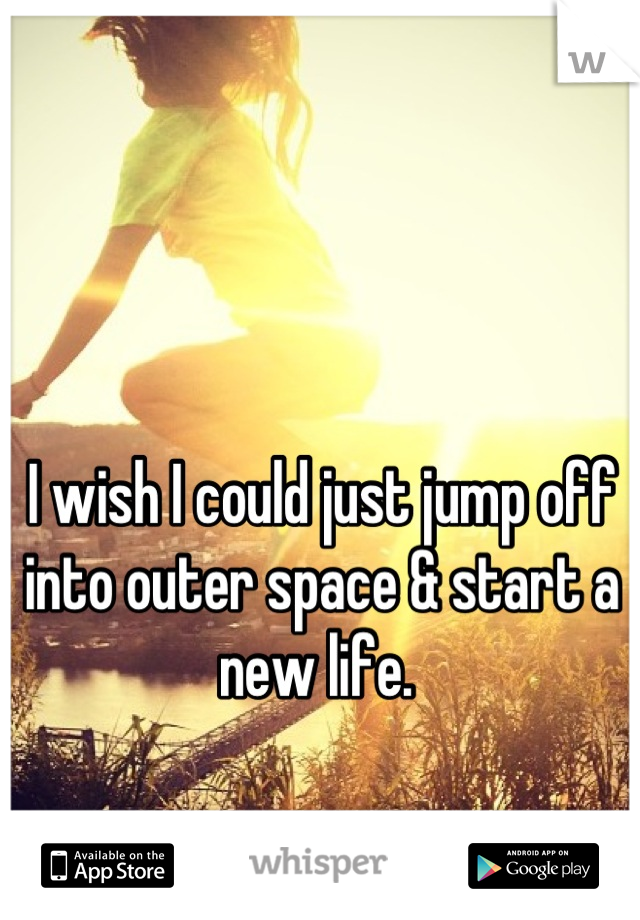 I wish I could just jump off into outer space & start a new life.