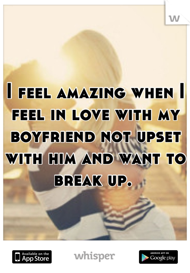 I feel amazing when I feel in love with my boyfriend not upset with him and want to break up.