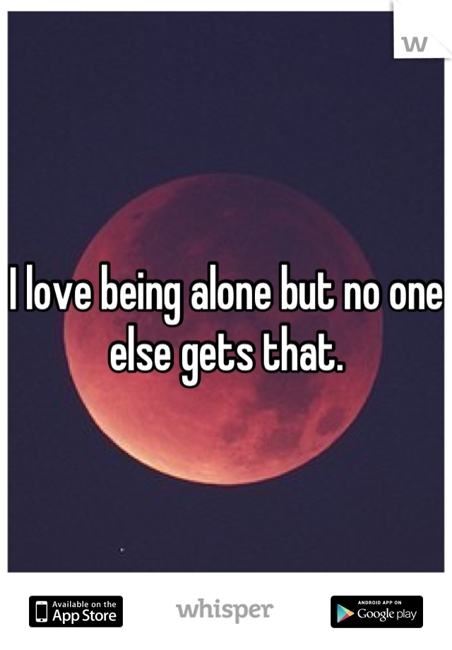 I love being alone but no one else gets that.