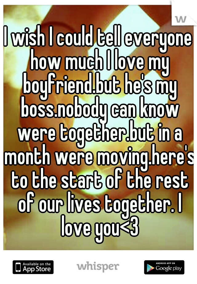 I wish I could tell everyone how much I love my boyfriend.but he's my boss.nobody can know were together.but in a month were moving.here's to the start of the rest of our lives together. I love you<3