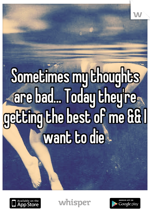 Sometimes my thoughts are bad... Today they're getting the best of me && I want to die