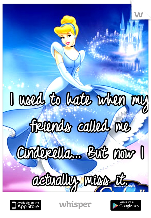 I used to hate when my friends called me Cinderella... But now I actually miss it.